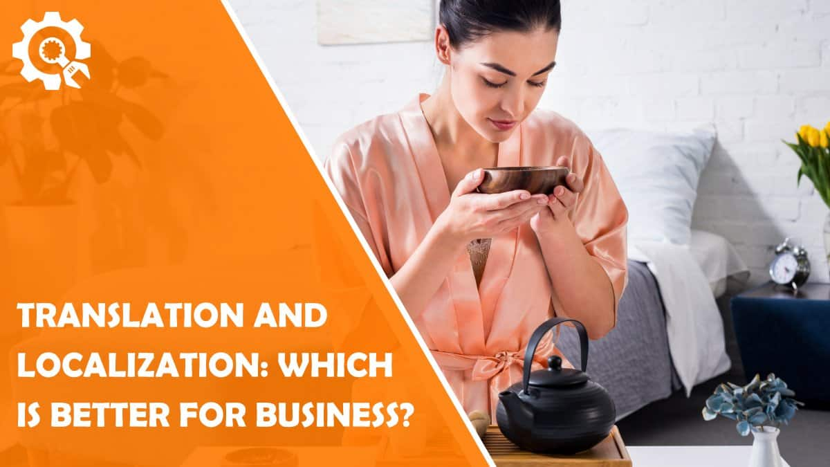 Read Translation and Localization: Which is Better For Your Business?
