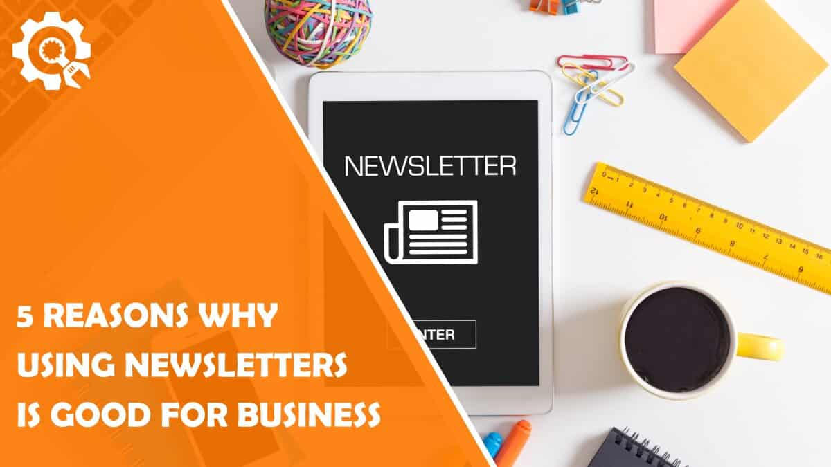 Read 5 Reasons Why Using Newsletters Is Good for Your Business