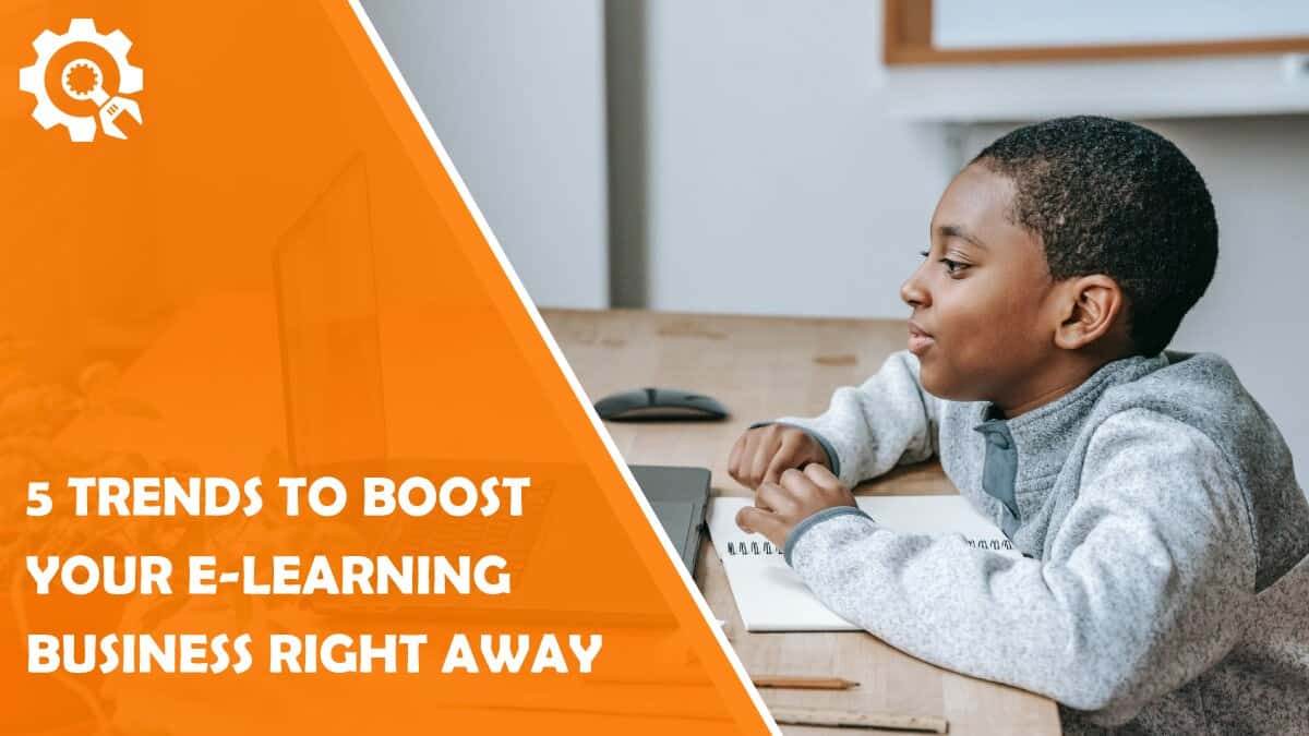 Read 5 Trends to Boost Your E-Learning Business Right Away